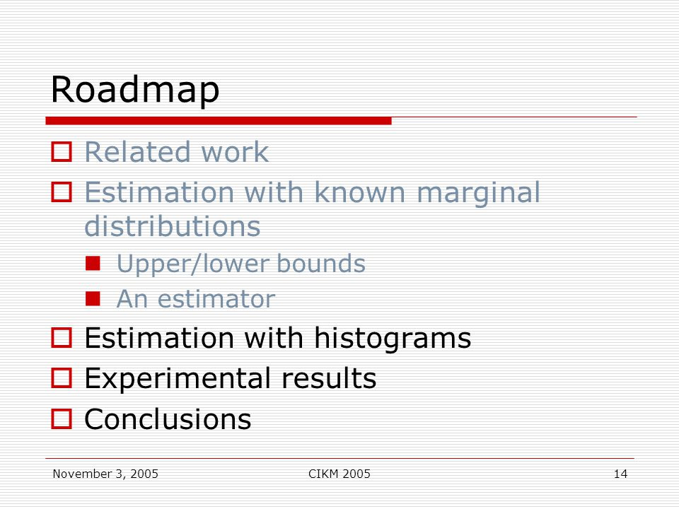 November 3, 2005CIKM 200514 Roadmap  Related work  Estimation with known marginal distributions Upper/lower bounds An estimator  Estimation with histograms  Experimental results  Conclusions