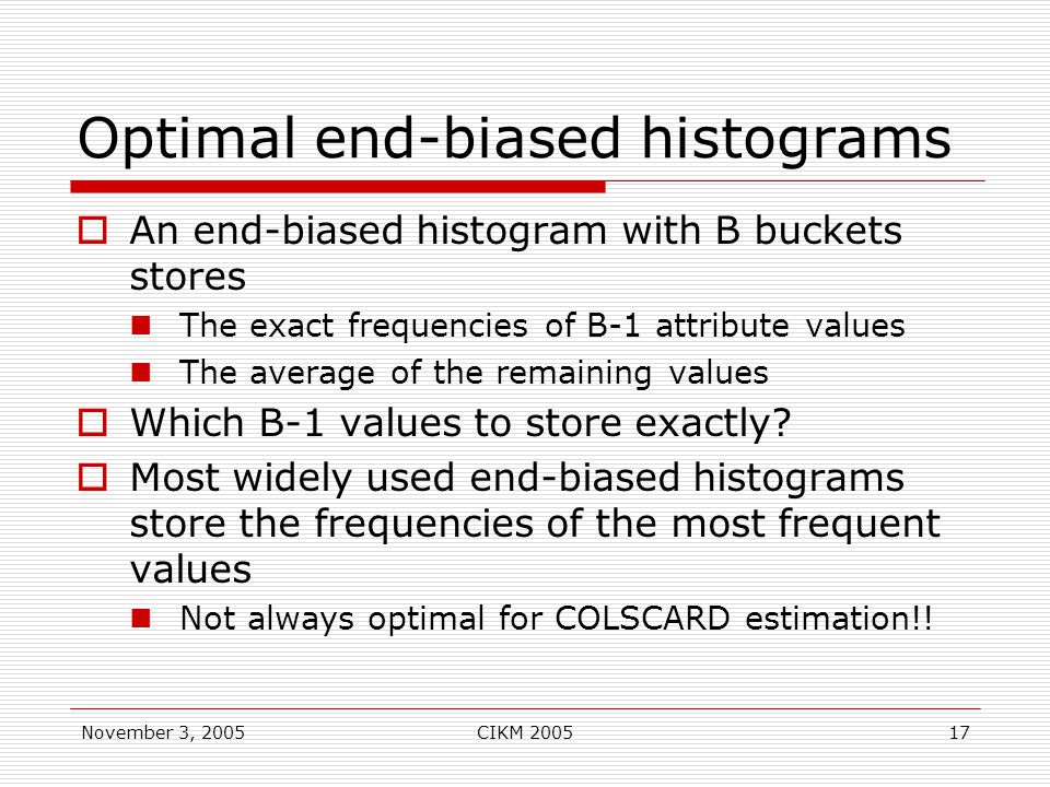 November 3, 2005CIKM 200517 Optimal end-biased histograms  An end-biased histogram with B buckets stores The exact frequencies of B-1 attribute values The average of the remaining values  Which B-1 values to store exactly.