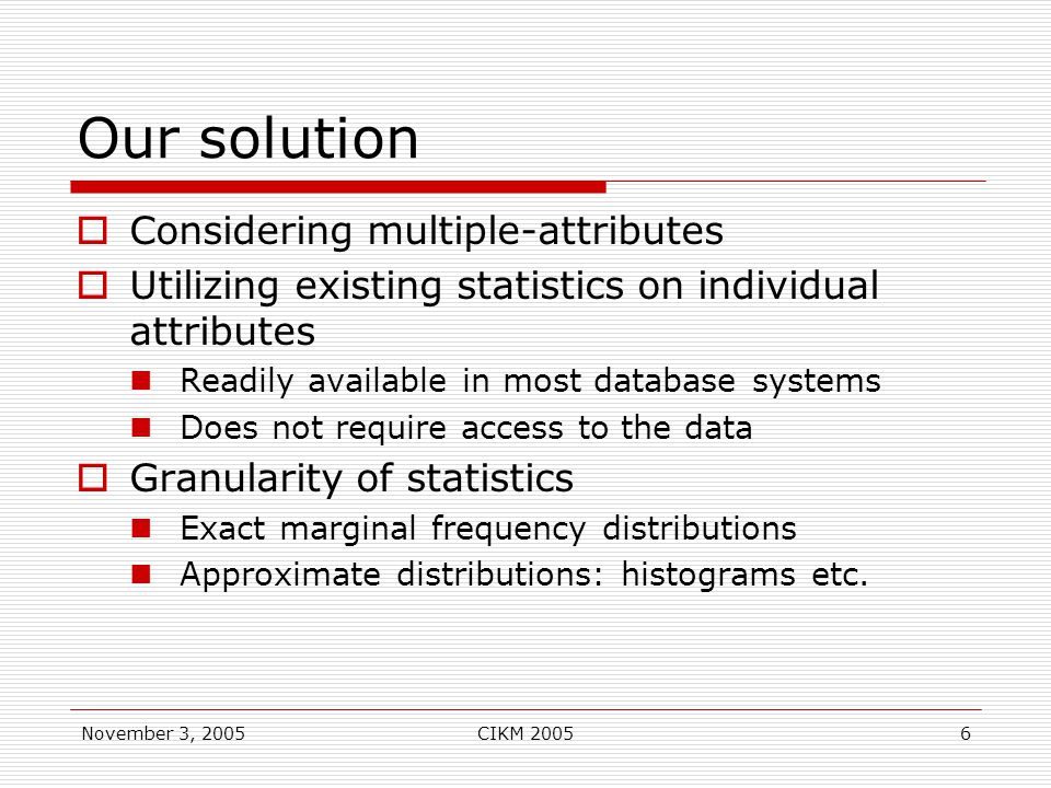 November 3, 2005CIKM 20056 Our solution  Considering multiple-attributes  Utilizing existing statistics on individual attributes Readily available in most database systems Does not require access to the data  Granularity of statistics Exact marginal frequency distributions Approximate distributions: histograms etc.