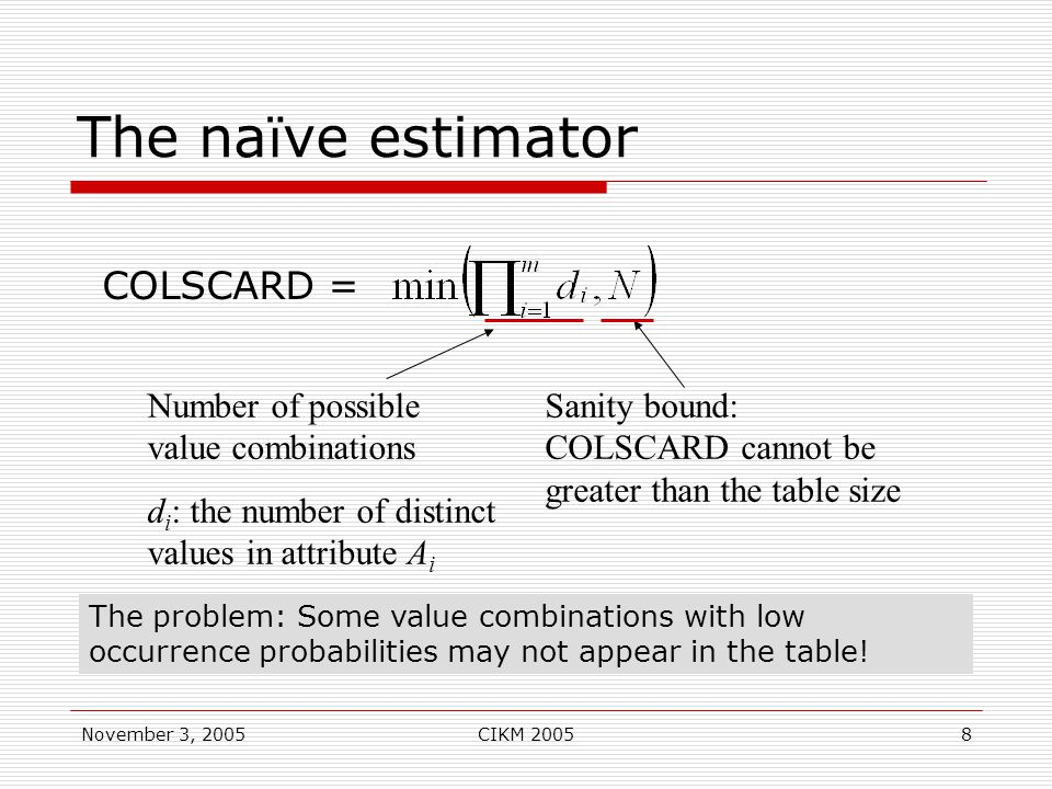 November 3, 2005CIKM 20058 The na ï ve estimator COLSCARD = Number of possible value combinations d i : the number of distinct values in attribute A i Sanity bound: COLSCARD cannot be greater than the table size The problem: Some value combinations with low occurrence probabilities may not appear in the table!