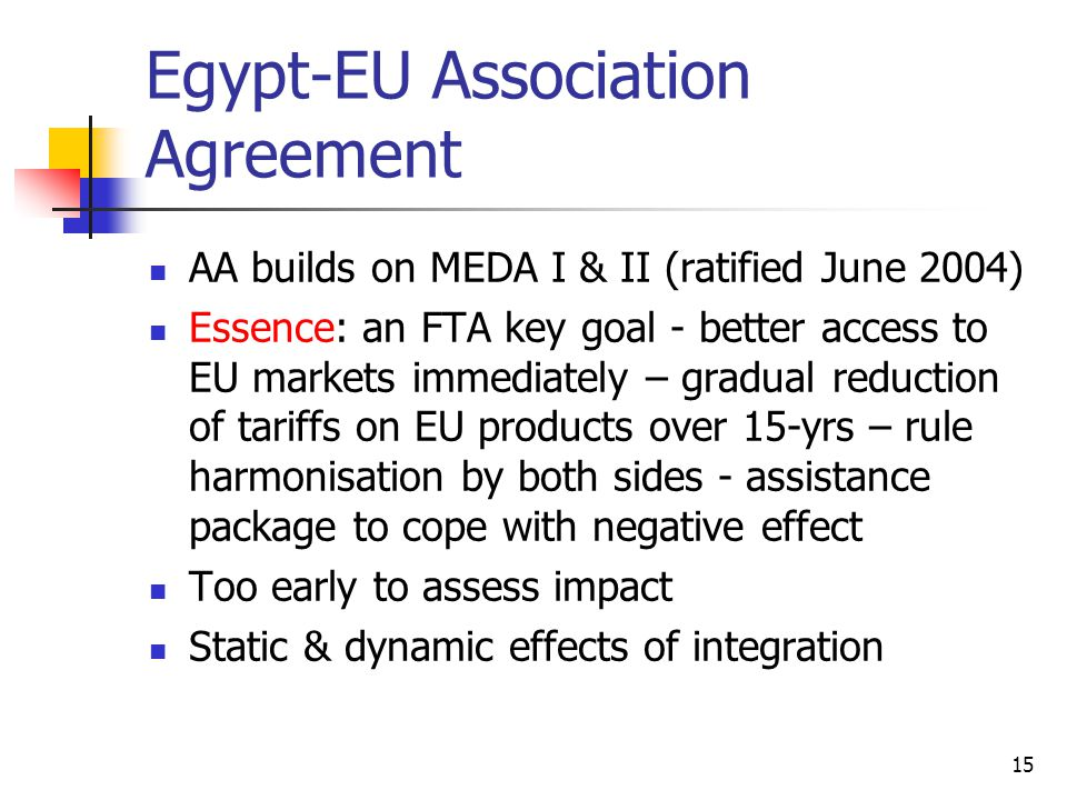 15 Egypt-EU Association Agreement AA builds on MEDA I & II (ratified June 2004) Essence: an FTA key goal - better access to EU markets immediately – gradual reduction of tariffs on EU products over 15-yrs – rule harmonisation by both sides - assistance package to cope with negative effect Too early to assess impact Static & dynamic effects of integration