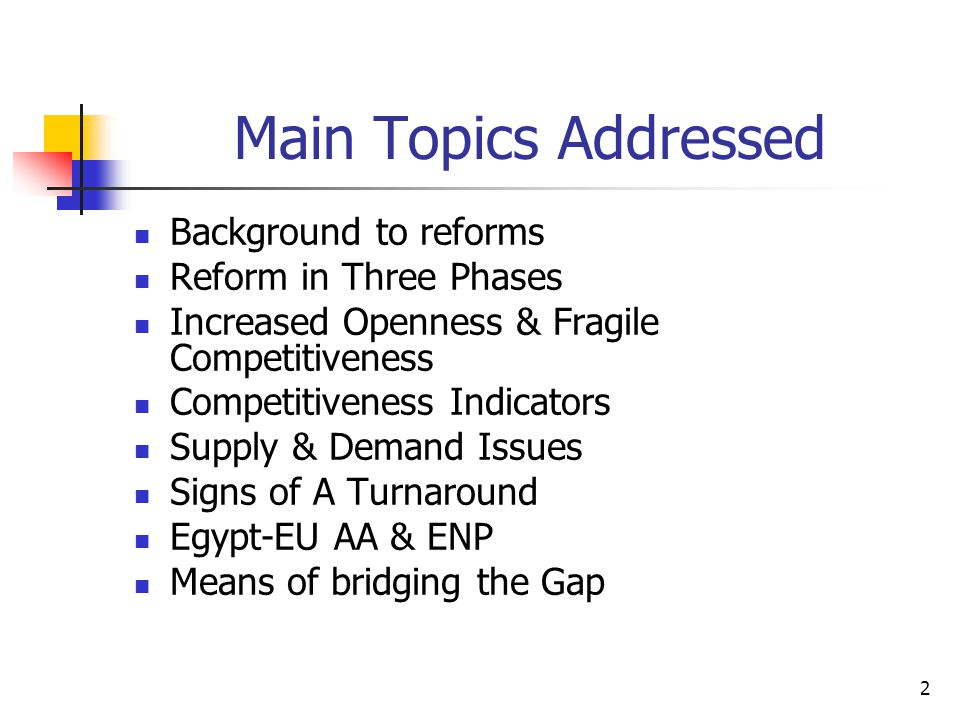 2 Main Topics Addressed Background to reforms Reform in Three Phases Increased Openness & Fragile Competitiveness Competitiveness Indicators Supply & Demand Issues Signs of A Turnaround Egypt-EU AA & ENP Means of bridging the Gap
