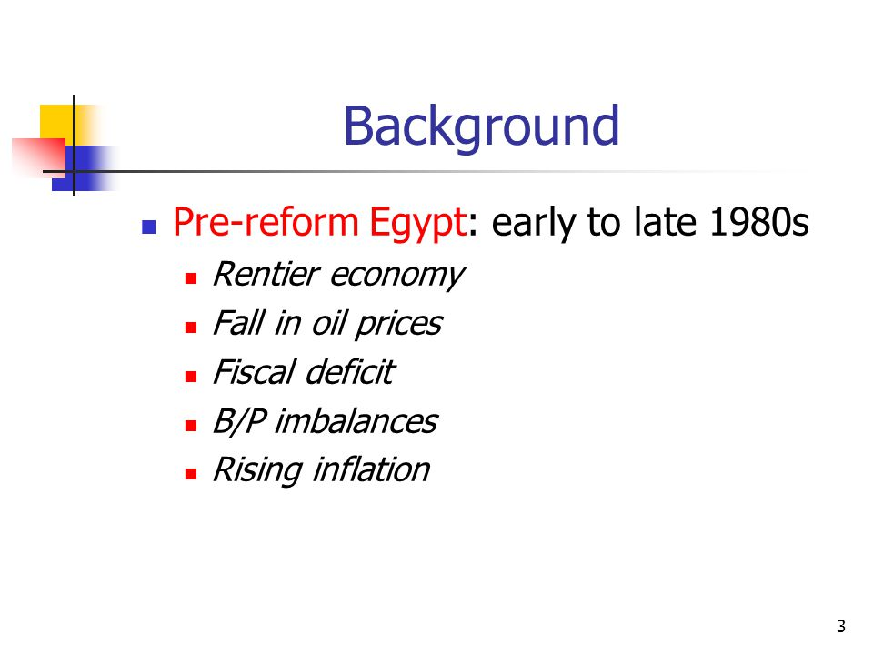 3 Background Pre-reform Egypt: early to late 1980s Rentier economy Fall in oil prices Fiscal deficit B/P imbalances Rising inflation