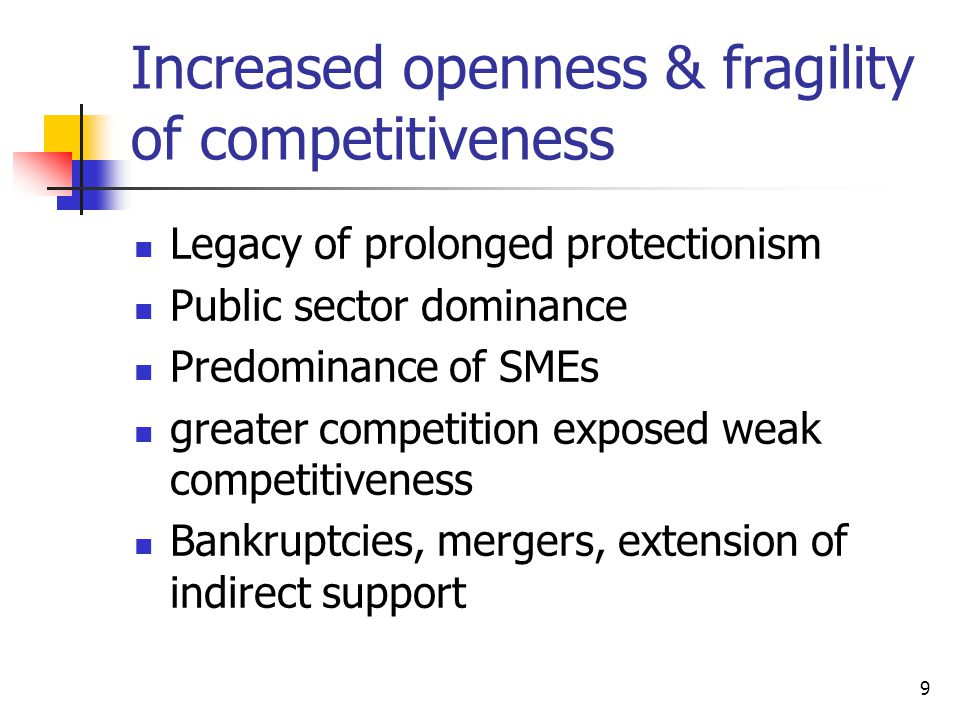 9 Increased openness & fragility of competitiveness Legacy of prolonged protectionism Public sector dominance Predominance of SMEs greater competition exposed weak competitiveness Bankruptcies, mergers, extension of indirect support