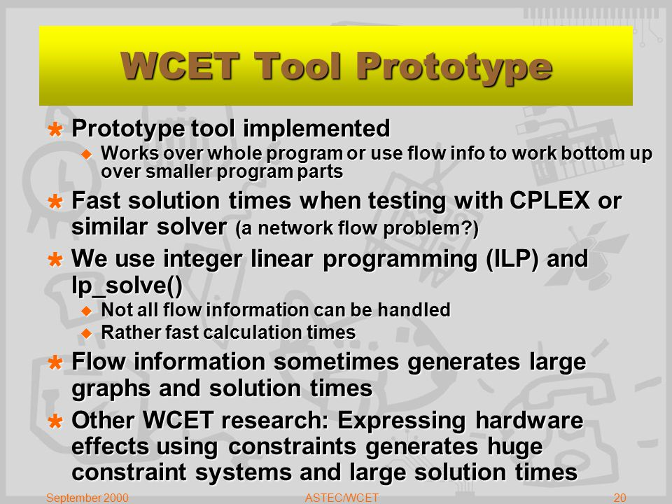September 2000ASTEC/WCET20 WCET Tool Prototype  Prototype tool implemented  Works over whole program or use flow info to work bottom up over smaller program parts  Fast solution times when testing with CPLEX or similar solver (a network flow problem?)  We use integer linear programming (ILP) and lp_solve()  Not all flow information can be handled  Rather fast calculation times  Flow information sometimes generates large graphs and solution times  Other WCET research: Expressing hardware effects using constraints generates huge constraint systems and large solution times