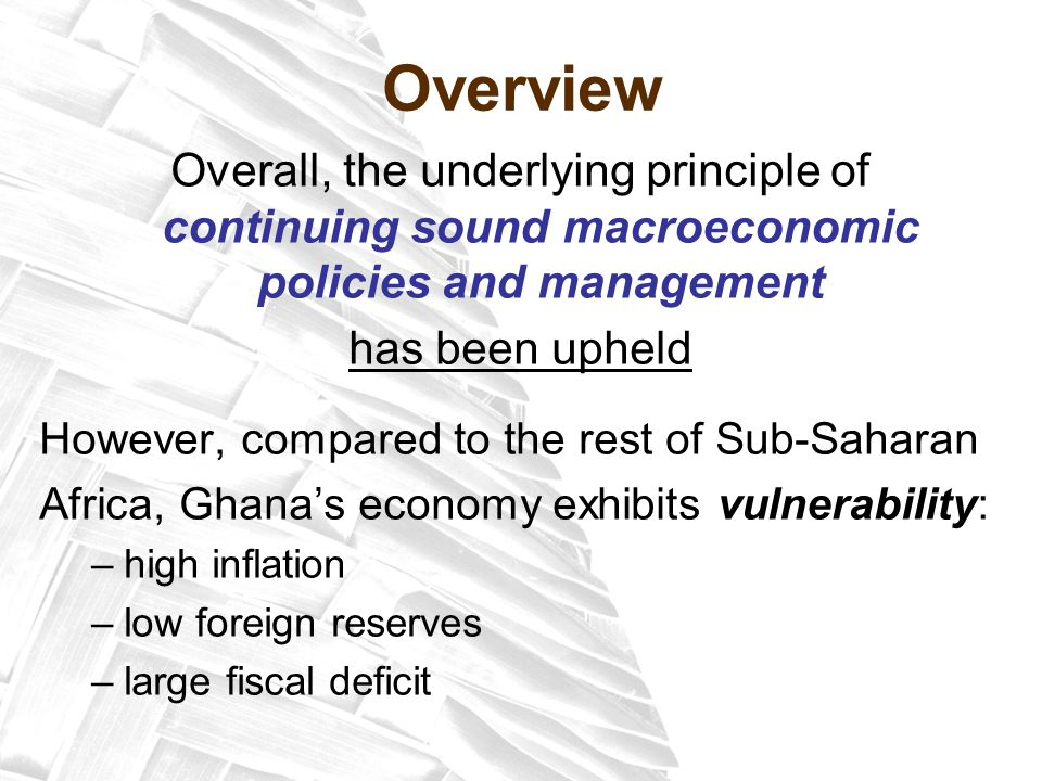 Overview Overall, the underlying principle of continuing sound macroeconomic policies and management has been upheld However, compared to the rest of Sub-Saharan Africa, Ghana's economy exhibits vulnerability: –high inflation –low foreign reserves –large fiscal deficit