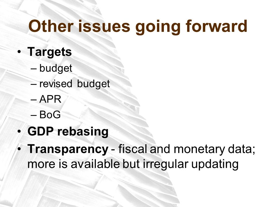 Other issues going forward Targets –budget –revised budget –APR –BoG GDP rebasing Transparency - fiscal and monetary data; more is available but irregular updating