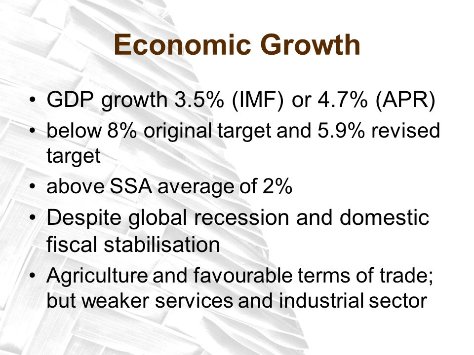 Economic Growth GDP growth 3.5% (IMF) or 4.7% (APR) below 8% original target and 5.9% revised target above SSA average of 2% Despite global recession and domestic fiscal stabilisation Agriculture and favourable terms of trade; but weaker services and industrial sector