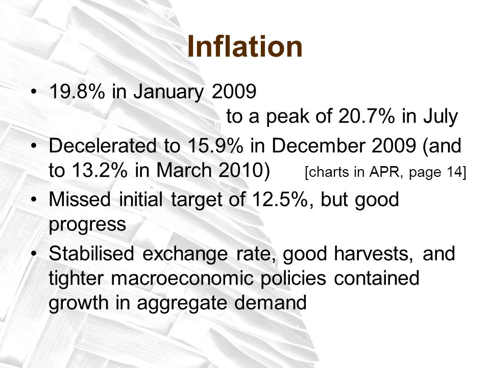 Inflation 19.8% in January 2009 to a peak of 20.7% in July Decelerated to 15.9% in December 2009 (and to 13.2% in March 2010) [charts in APR, page 14] Missed initial target of 12.5%, but good progress Stabilised exchange rate, good harvests, and tighter macroeconomic policies contained growth in aggregate demand