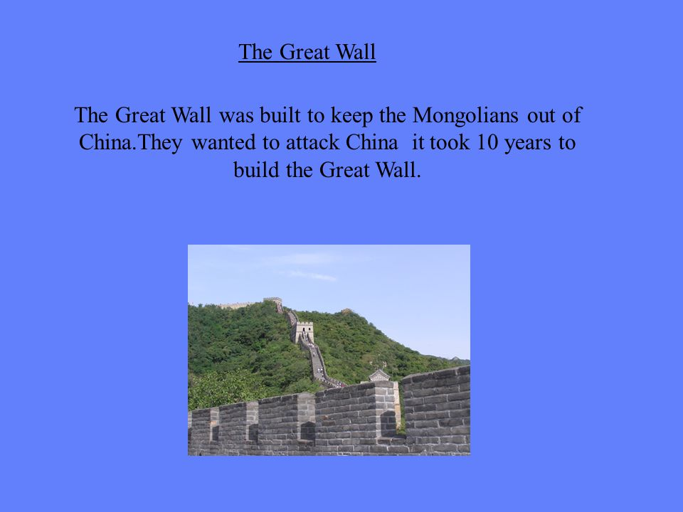 The Great Wall was built to keep the Mongolians out of China.They wanted to attack China it took 10 years to build the Great Wall. The Great Wall