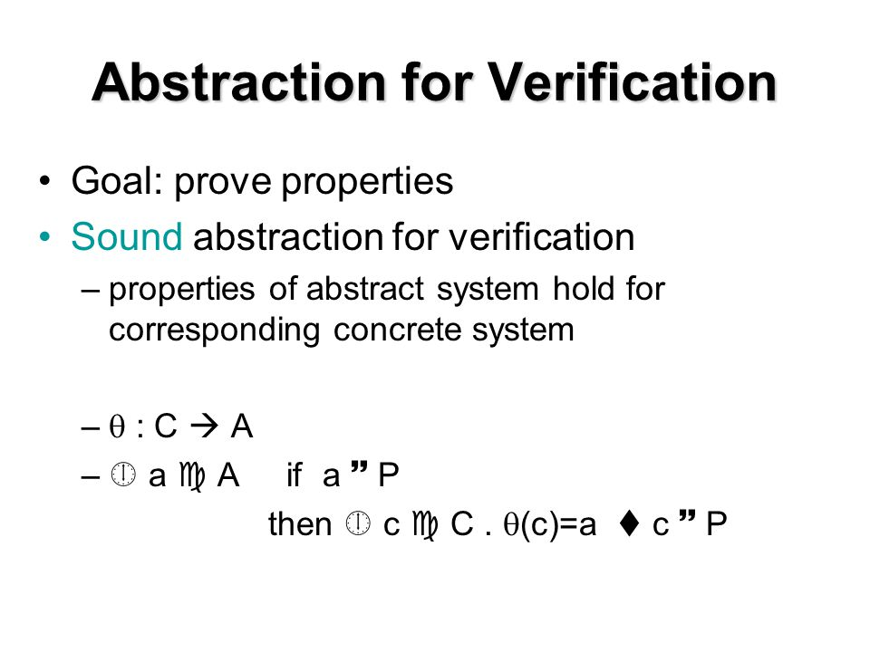 Abstraction for Verification Goal: prove properties Sound abstraction for verification –properties of abstract system hold for corresponding concrete system –  : C  A –  a  A if a  P then  c  C.