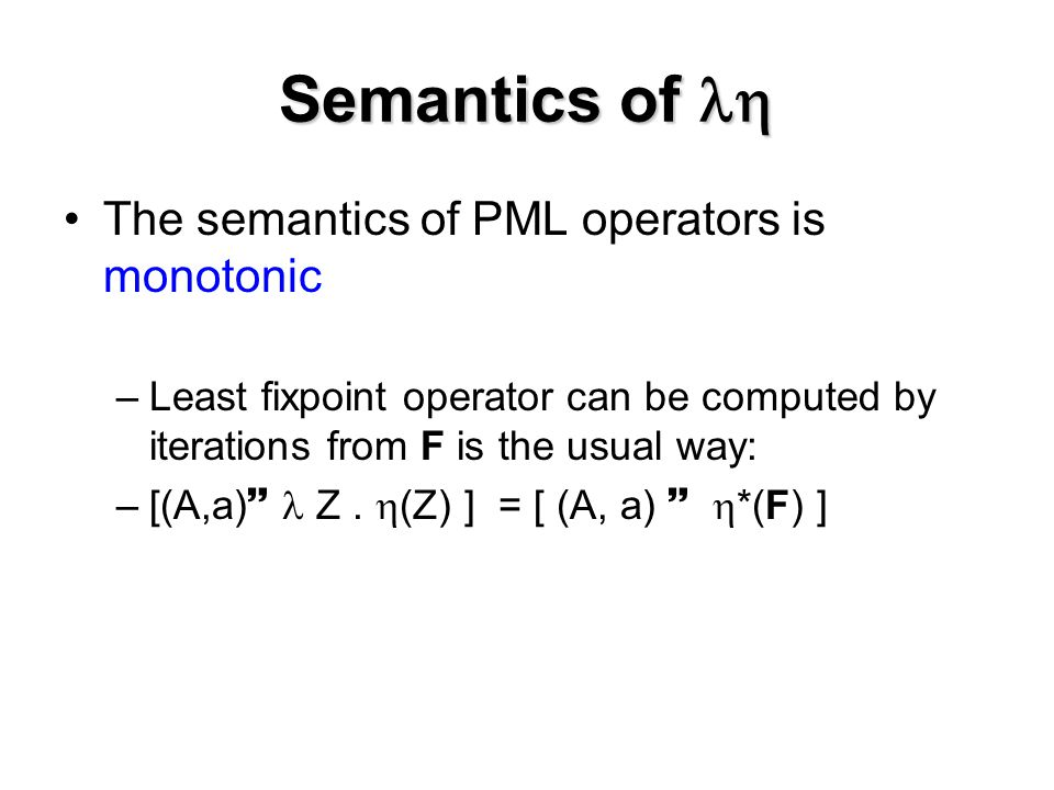 Semantics of  The semantics of PML operators is monotonic –Least fixpoint operator can be computed by iterations from F is the usual way: –[(A,a)  Z.