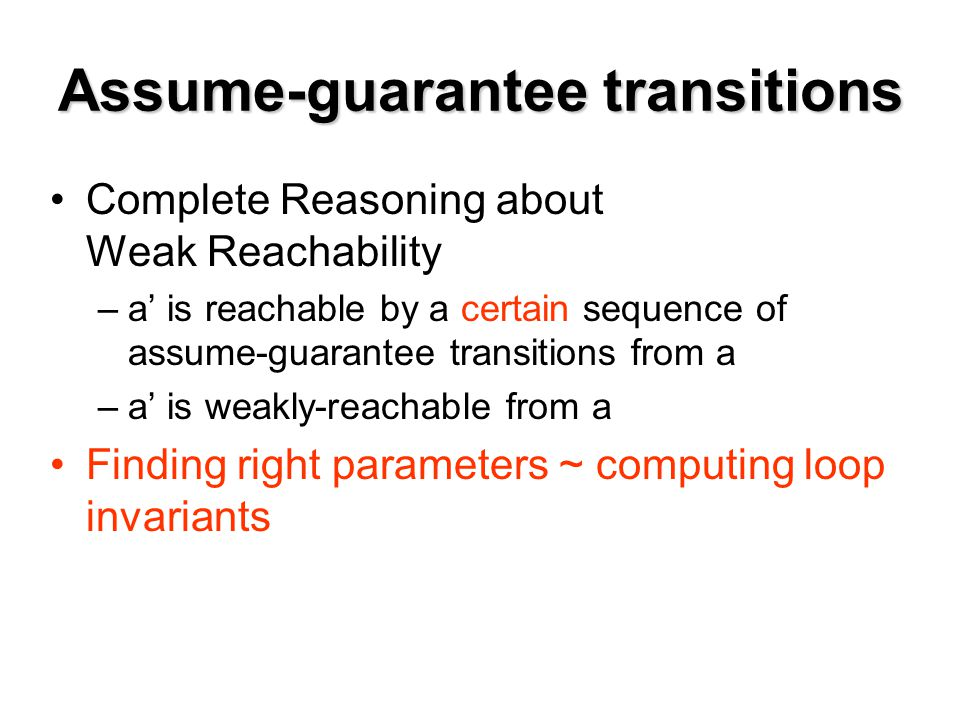 Assume-guarantee transitions Complete Reasoning about Weak Reachability –a' is reachable by a certain sequence of assume-guarantee transitions from a –a' is weakly-reachable from a Finding right parameters ~ computing loop invariants