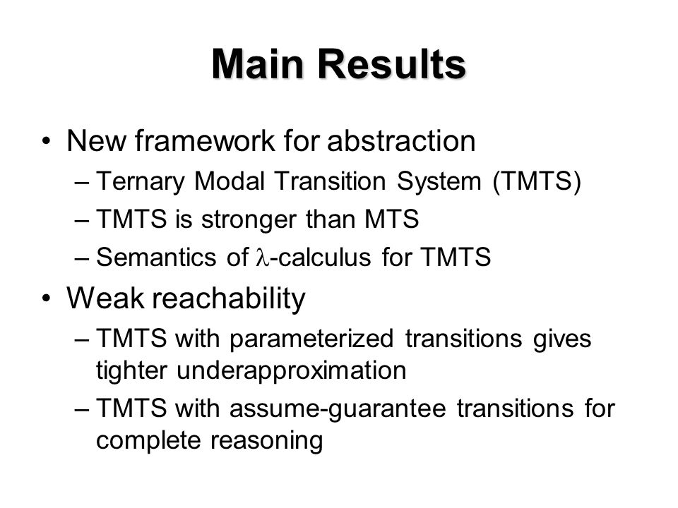 Main Results New framework for abstraction –Ternary Modal Transition System (TMTS) –TMTS is stronger than MTS –Semantics of -calculus for TMTS Weak reachability –TMTS with parameterized transitions gives tighter underapproximation –TMTS with assume-guarantee transitions for complete reasoning