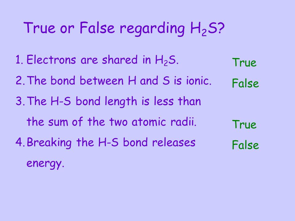 True or False regarding H 2 S? 1.Electrons are shared in H 2 S. 2.The bond between H and S is ionic. 3.The H-S bond length is less than the sum of the