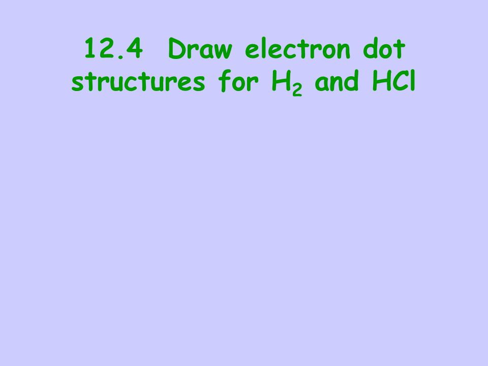 12.4 Draw electron dot structures for H 2 and HCl