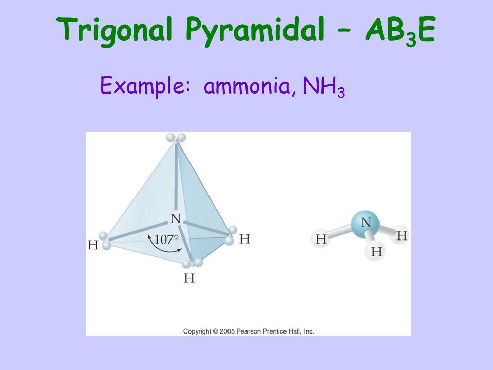 Trigonal Pyramidal – AB 3 E Example: ammonia, NH 3