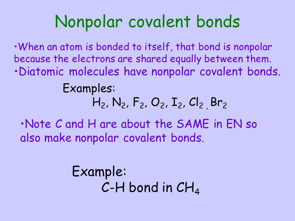 Note C and H are about the SAME in EN so also make nonpolar covalent bonds. Example: C-H bond in CH 4 Nonpolar covalent bonds When an atom is bonded t