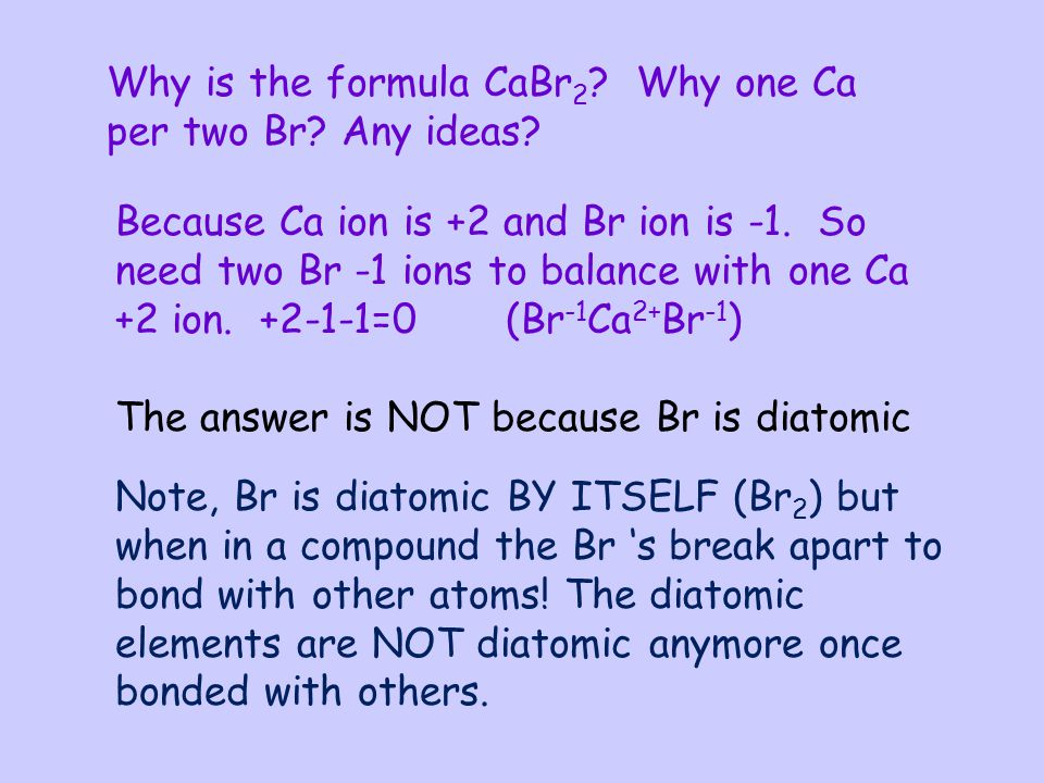 Why is the formula CaBr 2 ? Why one Ca per two Br? Any ideas? Because Ca ion is +2 and Br ion is -1. So need two Br -1 ions to balance with one Ca +2