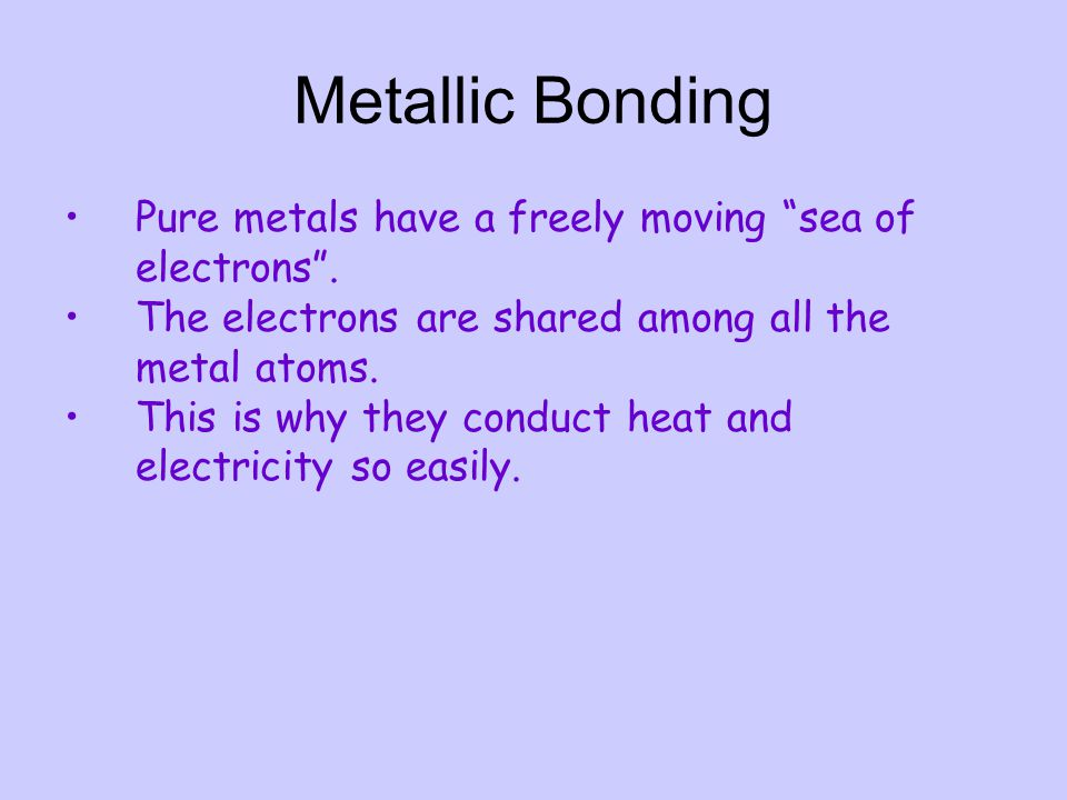 "Metallic Bonding Pure metals have a freely moving ""sea of electrons"". The electrons are shared among all the metal atoms. This is why they conduct hea"