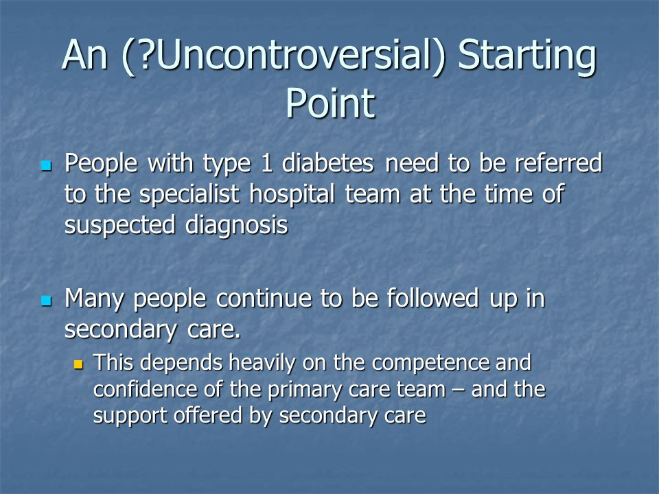 An ( Uncontroversial) Starting Point People with type 1 diabetes need to be referred to the specialist hospital team at the time of suspected diagnosis People with type 1 diabetes need to be referred to the specialist hospital team at the time of suspected diagnosis Many people continue to be followed up in secondary care.