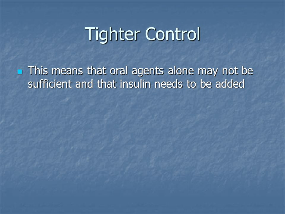 Tighter Control This means that oral agents alone may not be sufficient and that insulin needs to be added This means that oral agents alone may not be sufficient and that insulin needs to be added
