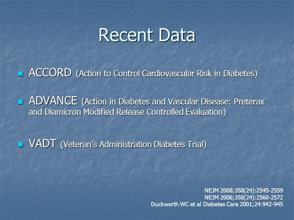 Recent Data ACCORD (Action to Control Cardiovascular Risk in Diabetes) ACCORD (Action to Control Cardiovascular Risk in Diabetes) ADVANCE (Action in Diabetes and Vascular Disease: Preterax and Diamicron Modified Release Controlled Evaluation) ADVANCE (Action in Diabetes and Vascular Disease: Preterax and Diamicron Modified Release Controlled Evaluation) VADT (Veteran's Administration Diabetes Trial) VADT (Veteran's Administration Diabetes Trial) NEJM 2008;358(24):2545-2559 NEJM 2008;358(24):2560-2572 Duckworth WC et al Diabetes Care 2001;24:942-945
