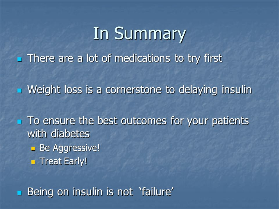 In Summary There are a lot of medications to try first There are a lot of medications to try first Weight loss is a cornerstone to delaying insulin Weight loss is a cornerstone to delaying insulin To ensure the best outcomes for your patients with diabetes To ensure the best outcomes for your patients with diabetes Be Aggressive.