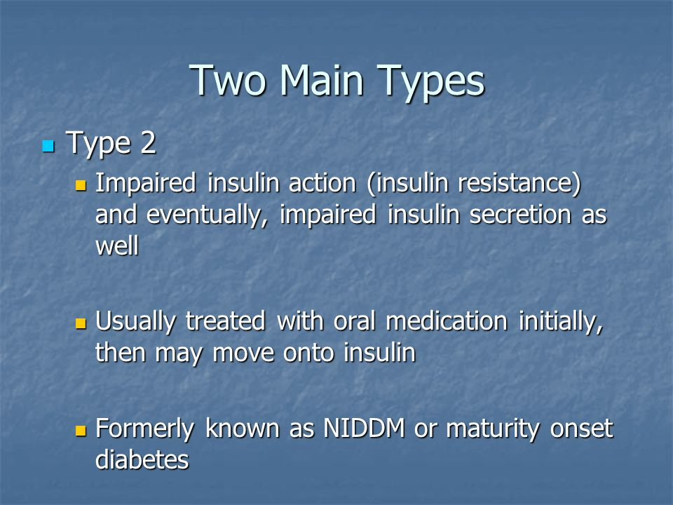 Two Main Types Type 2 Type 2 Impaired insulin action (insulin resistance) and eventually, impaired insulin secretion as well Impaired insulin action (insulin resistance) and eventually, impaired insulin secretion as well Usually treated with oral medication initially, then may move onto insulin Usually treated with oral medication initially, then may move onto insulin Formerly known as NIDDM or maturity onset diabetes Formerly known as NIDDM or maturity onset diabetes