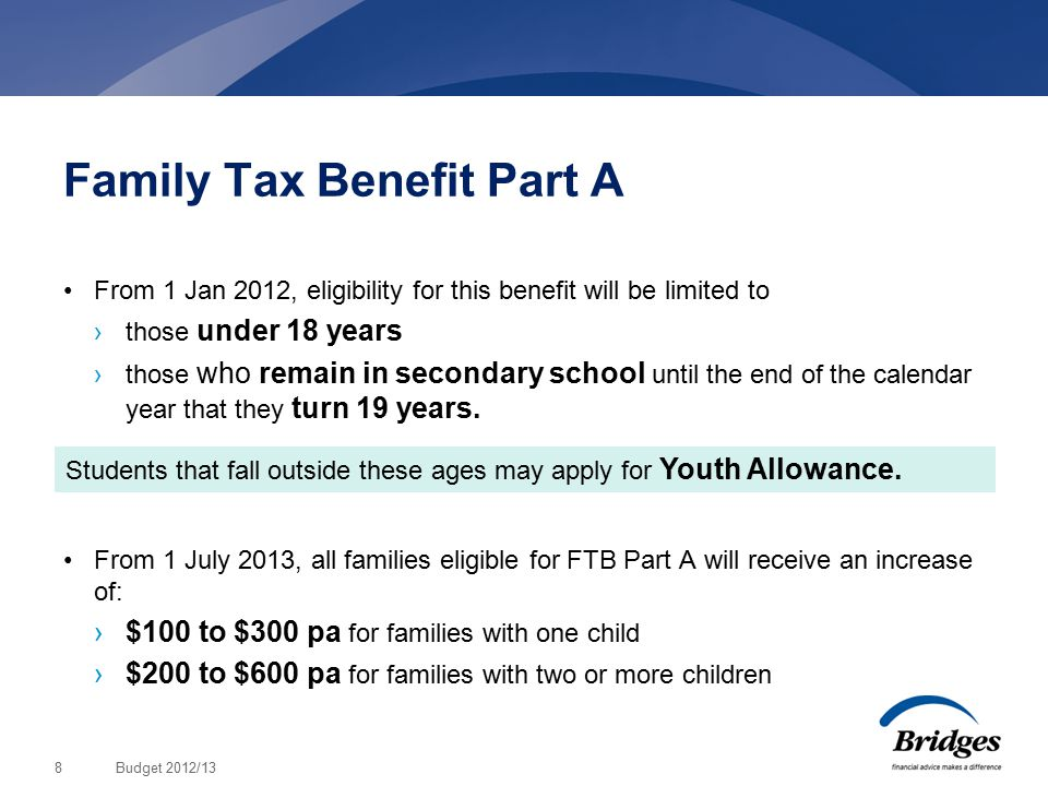 Budget 2012/138 Family Tax Benefit Part A From 1 Jan 2012, eligibility for this benefit will be limited to ›those under 18 years ›those who remain in secondary school until the end of the calendar year that they turn 19 years.