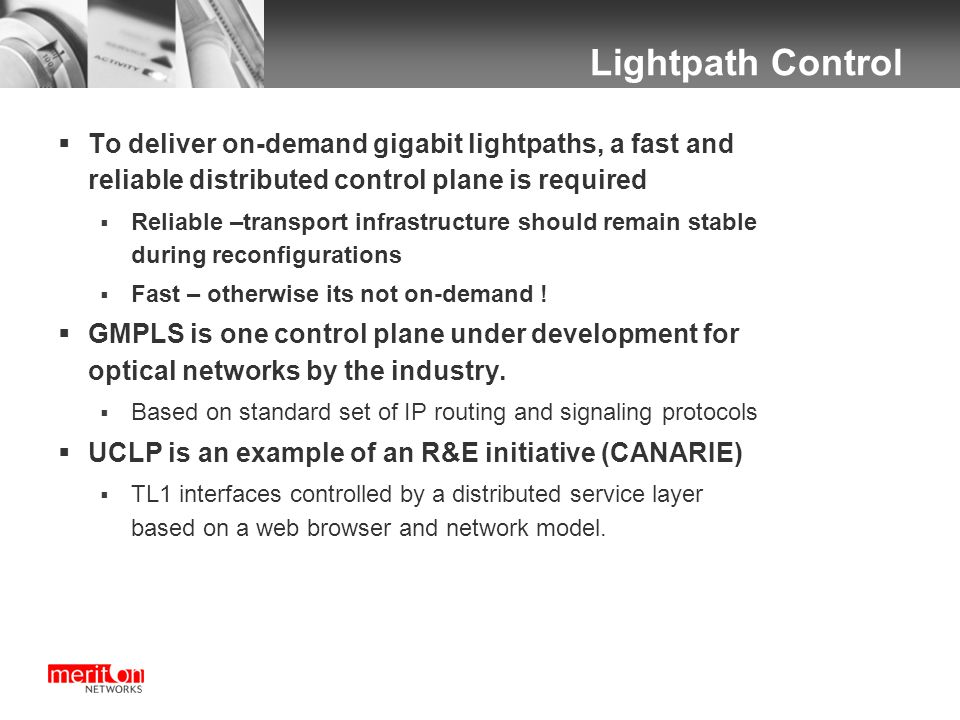 Lightpath Control  To deliver on-demand gigabit lightpaths, a fast and reliable distributed control plane is required  Reliable –transport infrastructure should remain stable during reconfigurations  Fast – otherwise its not on-demand .