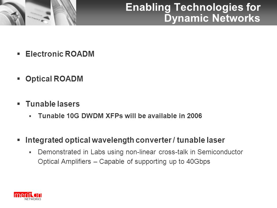 Enabling Technologies for Dynamic Networks  Electronic ROADM  Optical ROADM  Tunable lasers  Tunable 10G DWDM XFPs will be available in 2006  Integrated optical wavelength converter / tunable laser  Demonstrated in Labs using non-linear cross-talk in Semiconductor Optical Amplifiers – Capable of supporting up to 40Gbps