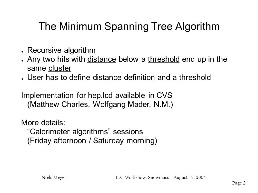 The Minimum Spanning Tree Algorithm Niels MeyerILC Workshow, Snowmass August 17, 2005 Page 2 ● Recursive algorithm ● Any two hits with distance below a threshold end up in the same cluster ● User has to define distance definition and a threshold Implementation for hep.lcd available in CVS (Matthew Charles, Wolfgang Mader, N.M.) More details: Calorimeter algorithms sessions (Friday afternoon / Saturday morning)