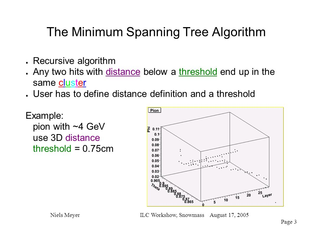 The Minimum Spanning Tree Algorithm Niels MeyerILC Workshow, Snowmass August 17, 2005 Page 3 ● Recursive algorithm ● Any two hits with distance below a threshold end up in the same cluster ● User has to define distance definition and a threshold Example: pion with ~4 GeV use 3D distance threshold = 0.75cm