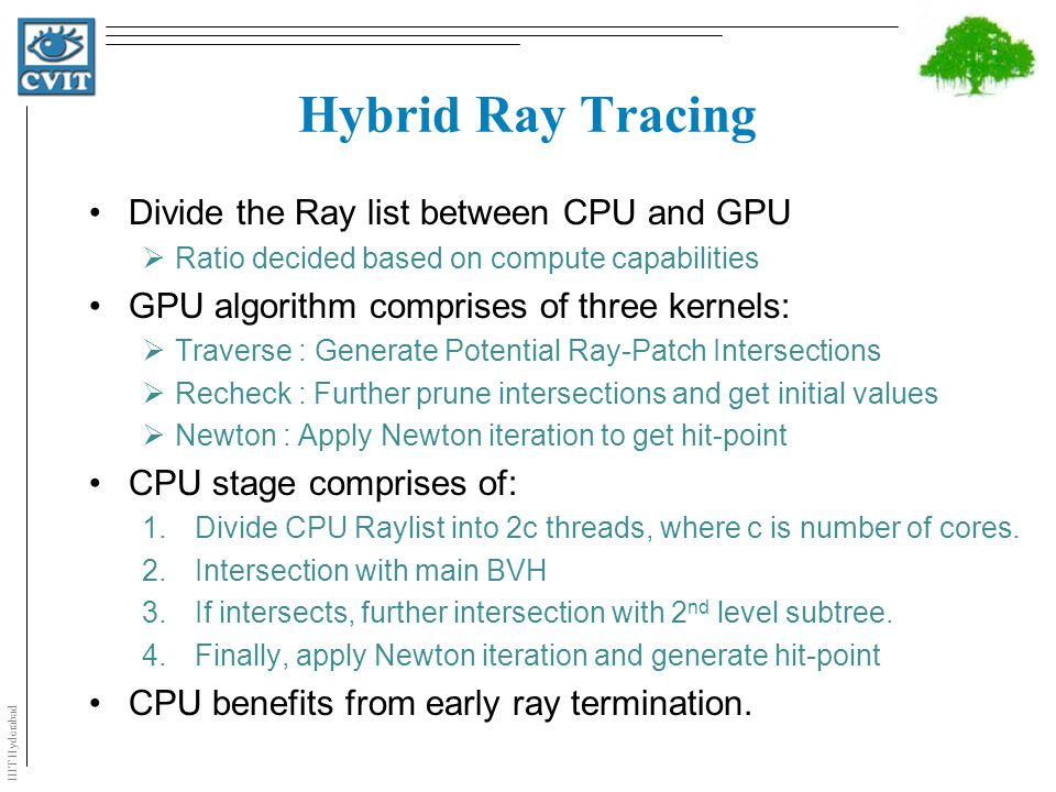 Hybrid Ray Tracing Divide the Ray list between CPU and GPU  Ratio decided based on compute capabilities GPU algorithm comprises of three kernels:  T
