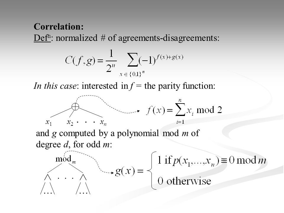 Correlation: Def n : normalized # of agreements-disagreements: In this case: interested in f = the parity function: and g computed by a polynomial mod m of degree d, for odd m: x1x1 x2x2 xnxn...