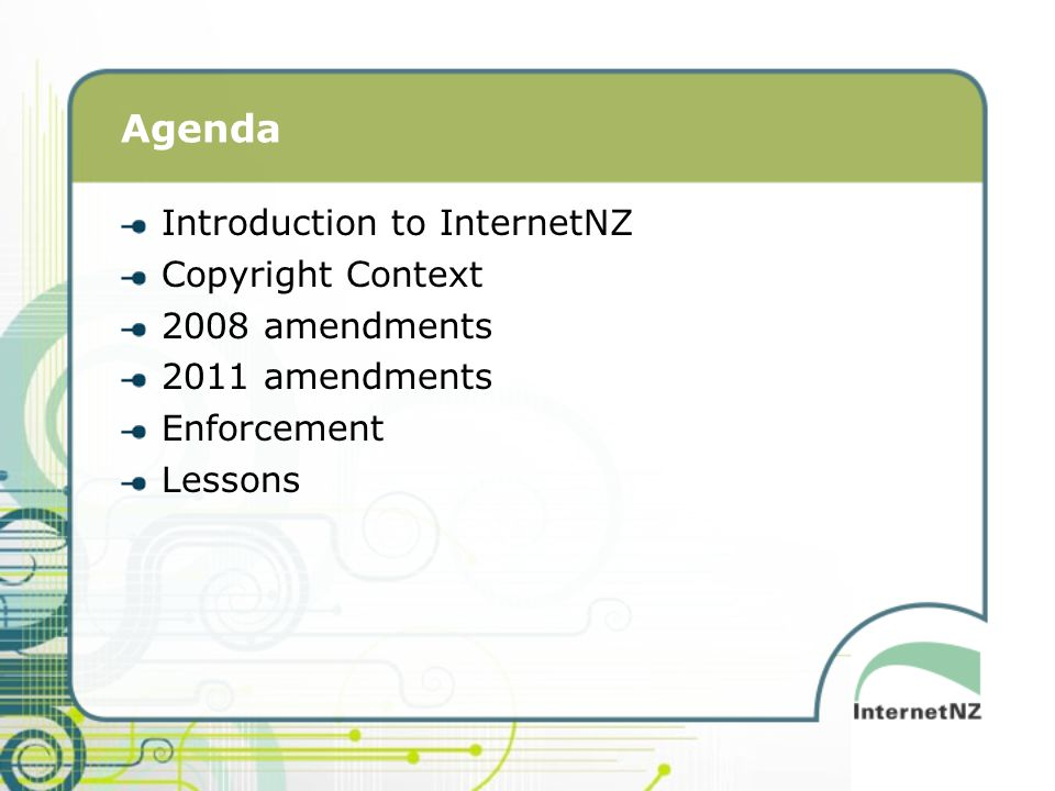 Agenda Introduction to InternetNZ Copyright Context 2008 amendments 2011 amendments Enforcement Lessons