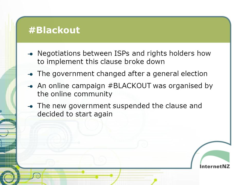 #Blackout Negotiations between ISPs and rights holders how to implement this clause broke down The government changed after a general election An online campaign #BLACKOUT was organised by the online community The new government suspended the clause and decided to start again