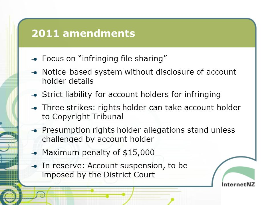 2011 amendments Focus on infringing file sharing Notice-based system without disclosure of account holder details Strict liability for account holders for infringing Three strikes: rights holder can take account holder to Copyright Tribunal Presumption rights holder allegations stand unless challenged by account holder Maximum penalty of $15,000 In reserve: Account suspension, to be imposed by the District Court