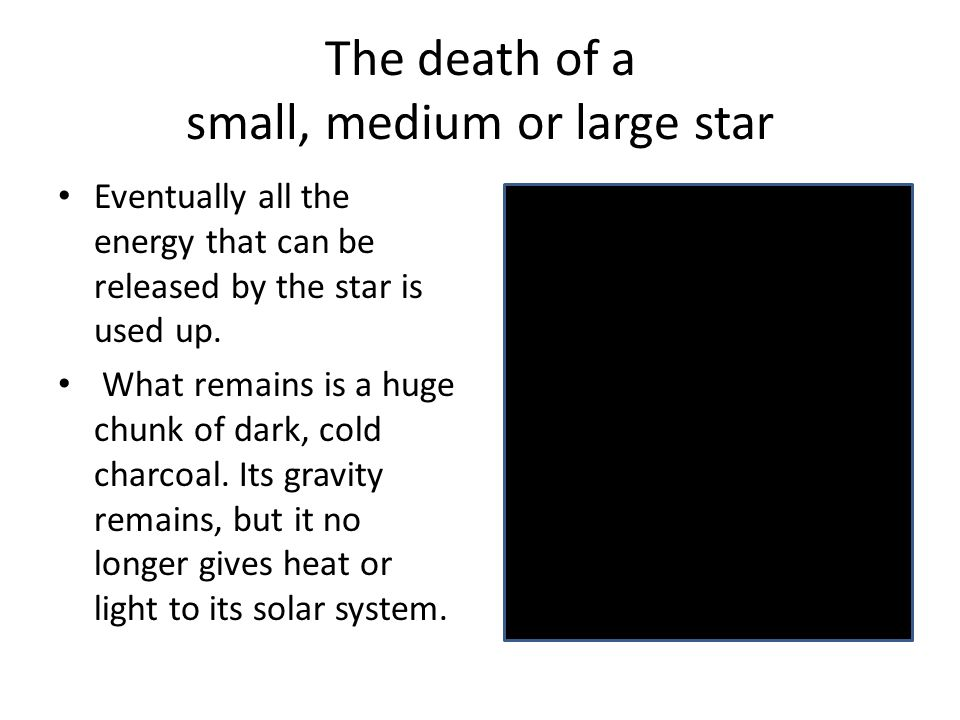 The death of a small, medium or large star Eventually all the energy that can be released by the star is used up. What remains is a huge chunk of dark
