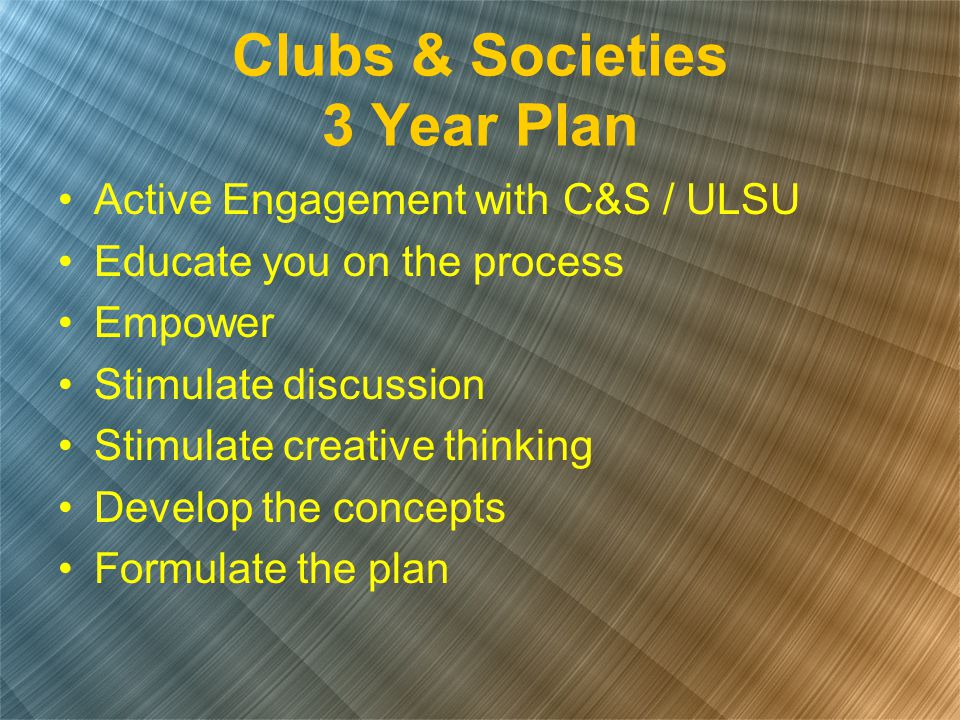 Clubs & Societies 3 Year Plan Active Engagement with C&S / ULSU Educate you on the process Empower Stimulate discussion Stimulate creative thinking De