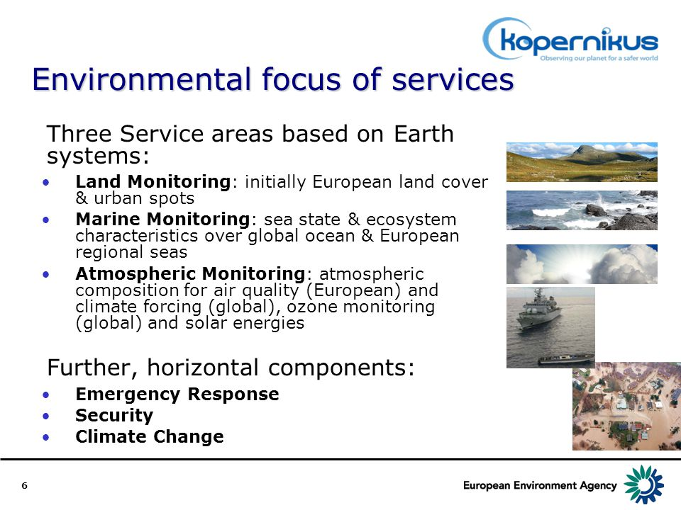 6 Environmental focus of services Three Service areas based on Earth systems: Land Monitoring: initially European land cover & urban spots Marine Monitoring: sea state & ecosystem characteristics over global ocean & European regional seas Atmospheric Monitoring: atmospheric composition for air quality (European) and climate forcing (global), ozone monitoring (global) and solar energies Further, horizontal components: Emergency Response Security Climate Change