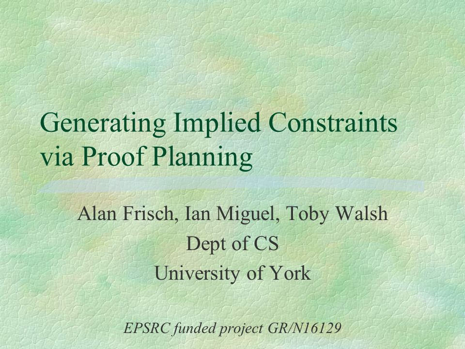 Generating Implied Constraints via Proof Planning Alan Frisch, Ian Miguel, Toby Walsh Dept of CS University of York EPSRC funded project GR/N16129