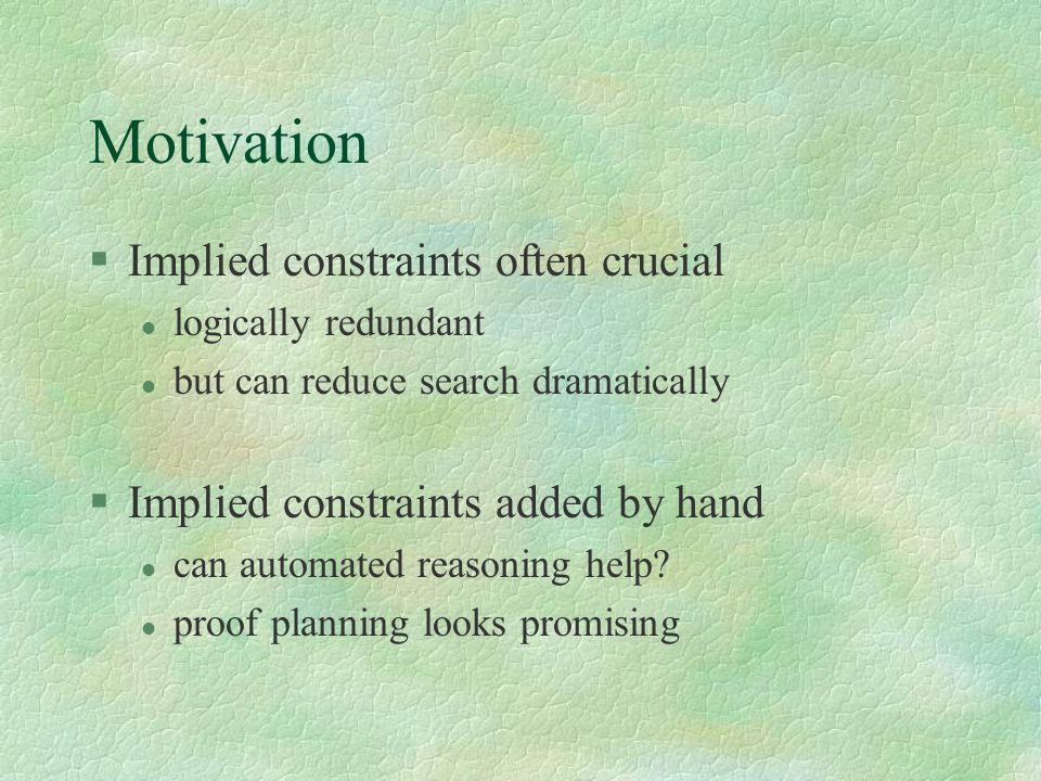 Motivation §Implied constraints often crucial l logically redundant l but can reduce search dramatically §Implied constraints added by hand l can auto