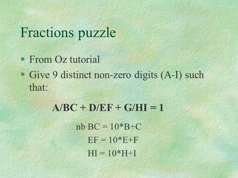 Fractions puzzle §From Oz tutorial §Give 9 distinct non-zero digits (A-I) such that: A/BC + D/EF + G/HI = 1 nb BC = 10*B+C EF = 10*E+F HI = 10*H+I