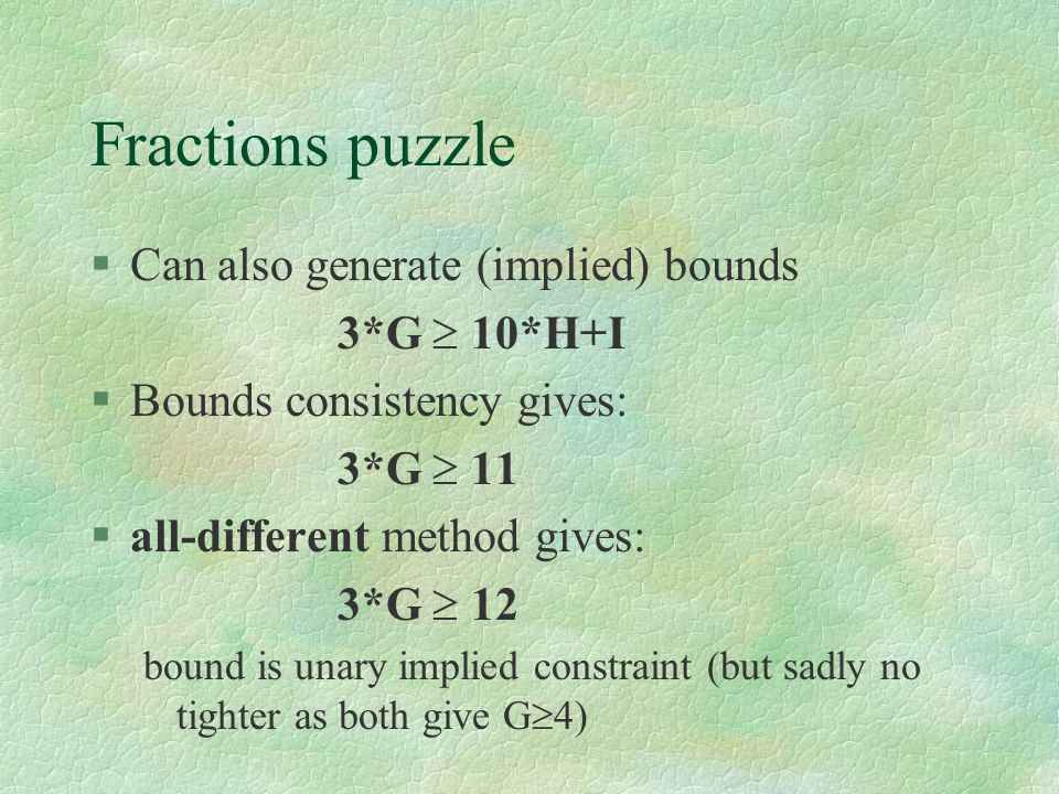 Fractions puzzle §Can also generate (implied) bounds 3*G  10*H+I §Bounds consistency gives: 3*G  11 §all-different method gives: 3*G  12 bound is u