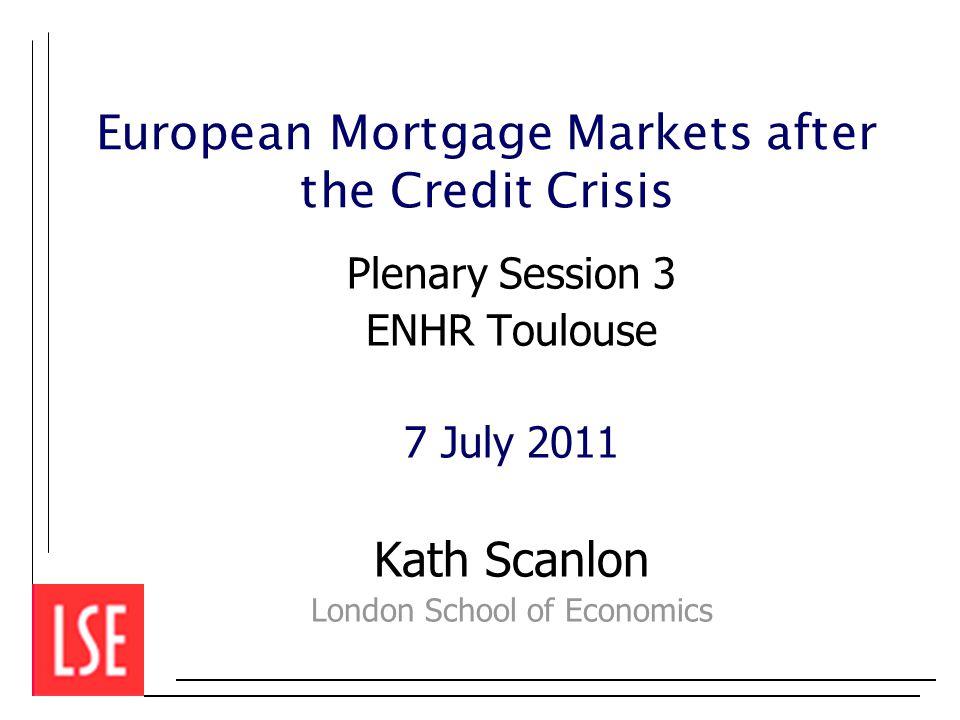European Mortgage Markets after the Credit Crisis Plenary Session 3 ENHR Toulouse 7 July 2011 Kath Scanlon London School of Economics