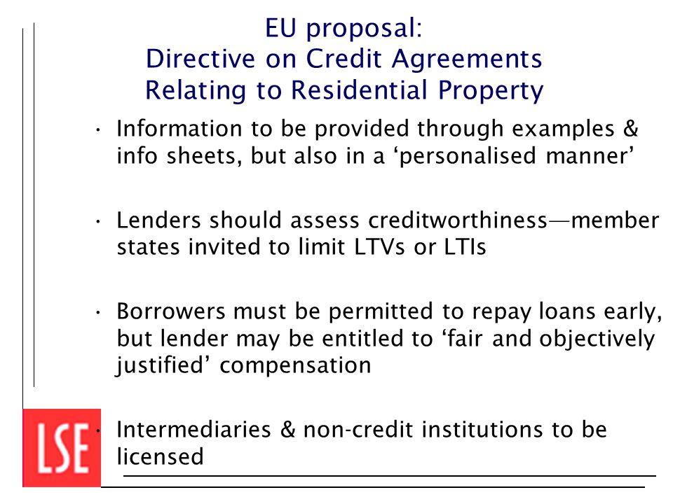 EU proposal: Directive on Credit Agreements Relating to Residential Property Information to be provided through examples & info sheets, but also in a 'personalised manner' Lenders should assess creditworthiness—member states invited to limit LTVs or LTIs Borrowers must be permitted to repay loans early, but lender may be entitled to 'fair and objectively justified' compensation Intermediaries & non-credit institutions to be licensed