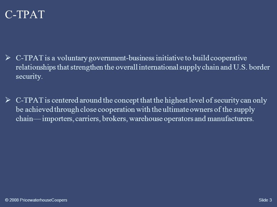 © 2008 PricewaterhouseCoopersSlide 3 C-TPAT  C-TPAT is a voluntary government-business initiative to build cooperative relationships that strengthen the overall international supply chain and U.S.