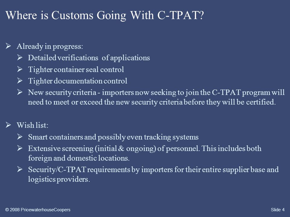 © 2008 PricewaterhouseCoopersSlide 5 C-TPAT & Supply Chain  Financial & compliance costs to ensure the integrity of security practices and communication of security guidelines to business partners within the supply chain  The supply chain, for C-TPAT purposes, is defined from point of origin manufacturer/supplier/vendor through to point of distribution.